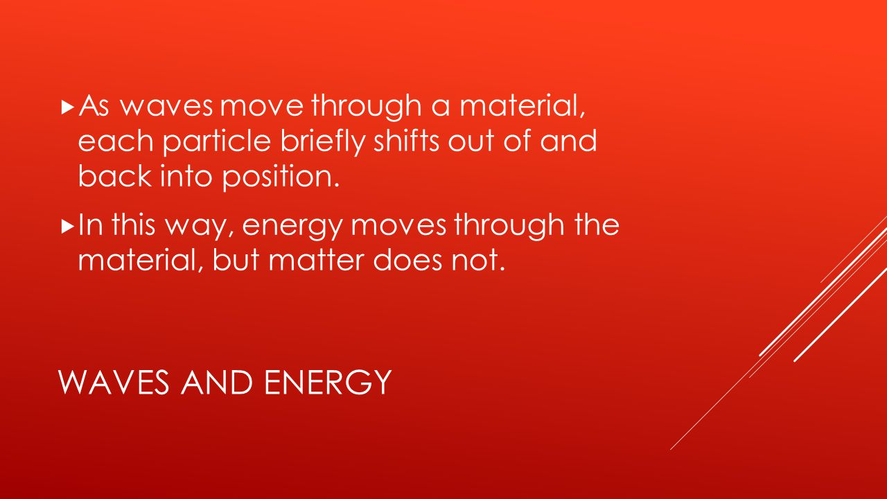 WAVES AND ENERGY  As waves move through a material, each particle briefly shifts out of and back into position.  In this way, energy moves through t