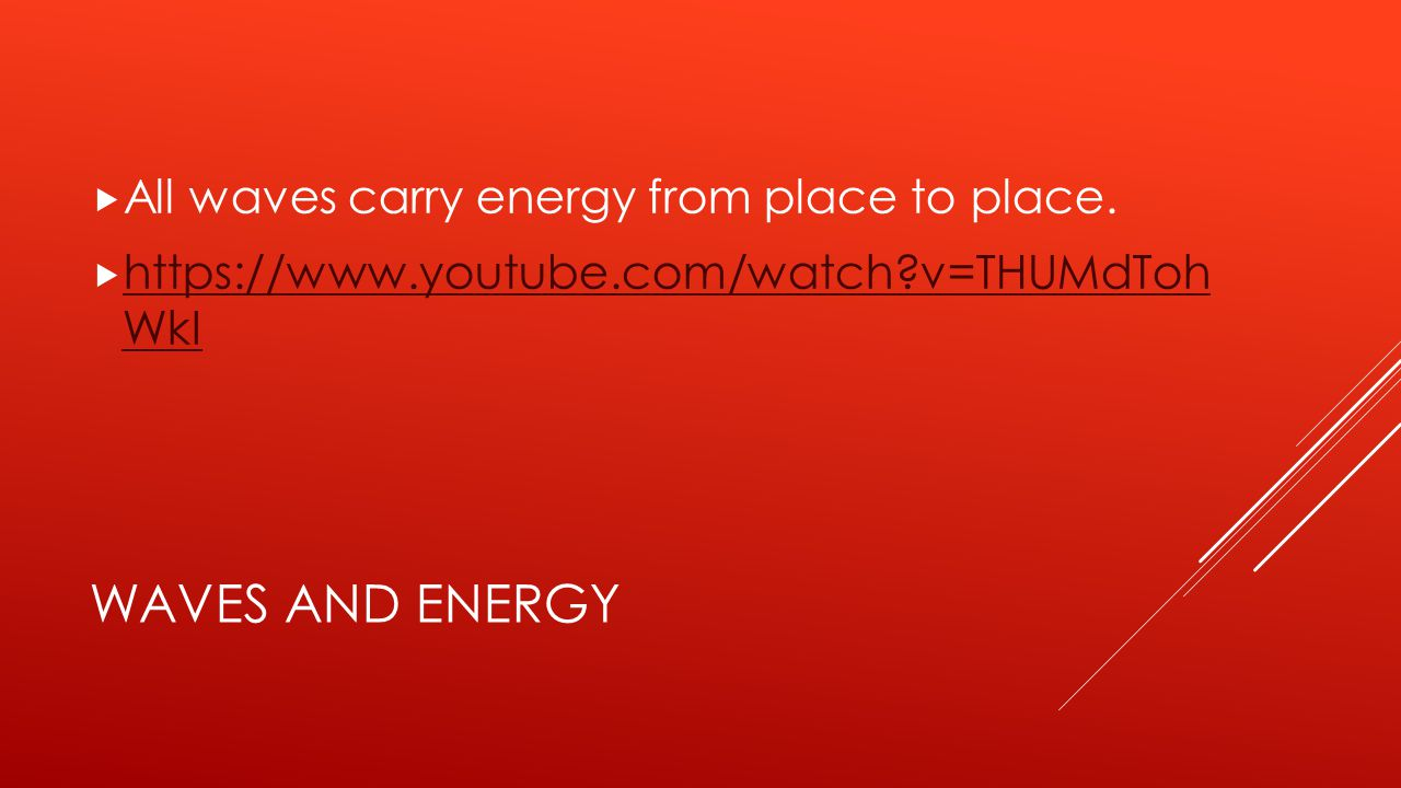 WAVES AND ENERGY  All waves carry energy from place to place.  https://www.youtube.com/watch?v=THUMdToh WkI https://www.youtube.com/watch?v=THUMdToh