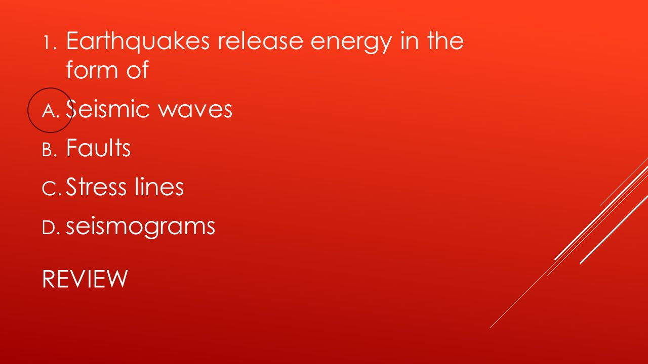 REVIEW 1. Earthquakes release energy in the form of A. Seismic waves B. Faults C. Stress lines D. seismograms
