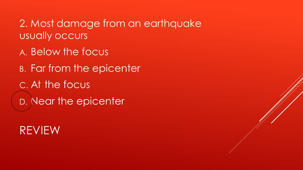 REVIEW 2. Most damage from an earthquake usually occurs A. Below the focus B. Far from the epicenter C. At the focus D. Near the epicenter