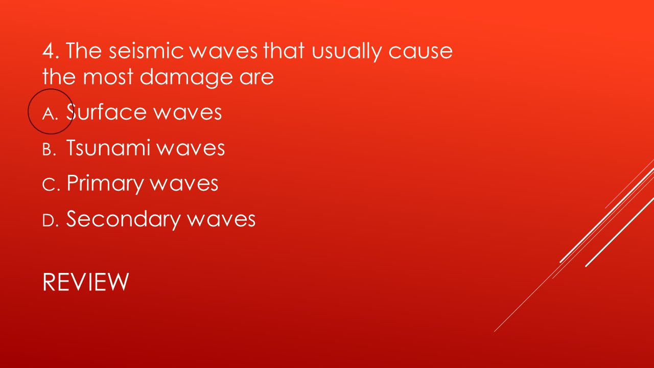 REVIEW 4. The seismic waves that usually cause the most damage are A. Surface waves B. Tsunami waves C. Primary waves D. Secondary waves