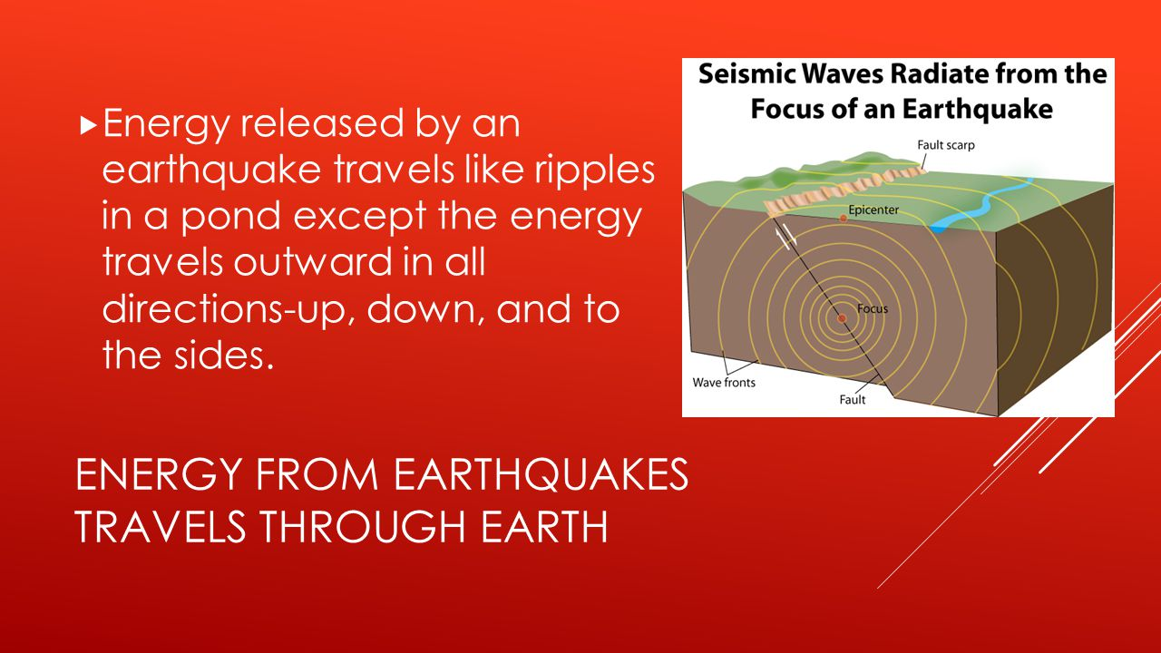 ENERGY FROM EARTHQUAKES TRAVELS THROUGH EARTH  Energy released by an earthquake travels like ripples in a pond except the energy travels outward in a