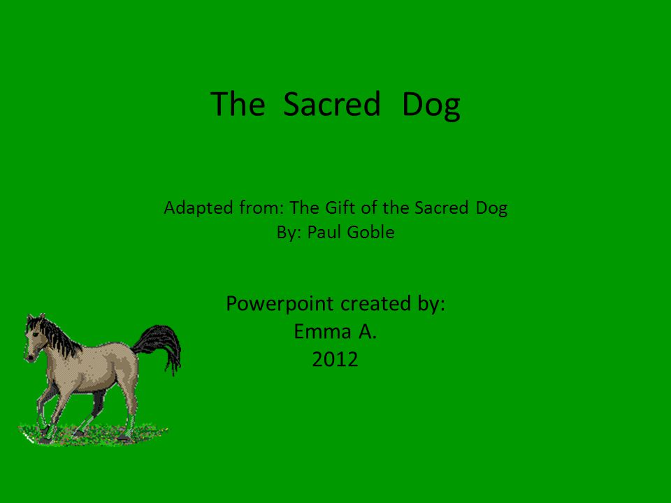 The Sacred Dog Adapted from: The Gift of the Sacred Dog By: Paul Goble Powerpoint created by: Emma A.