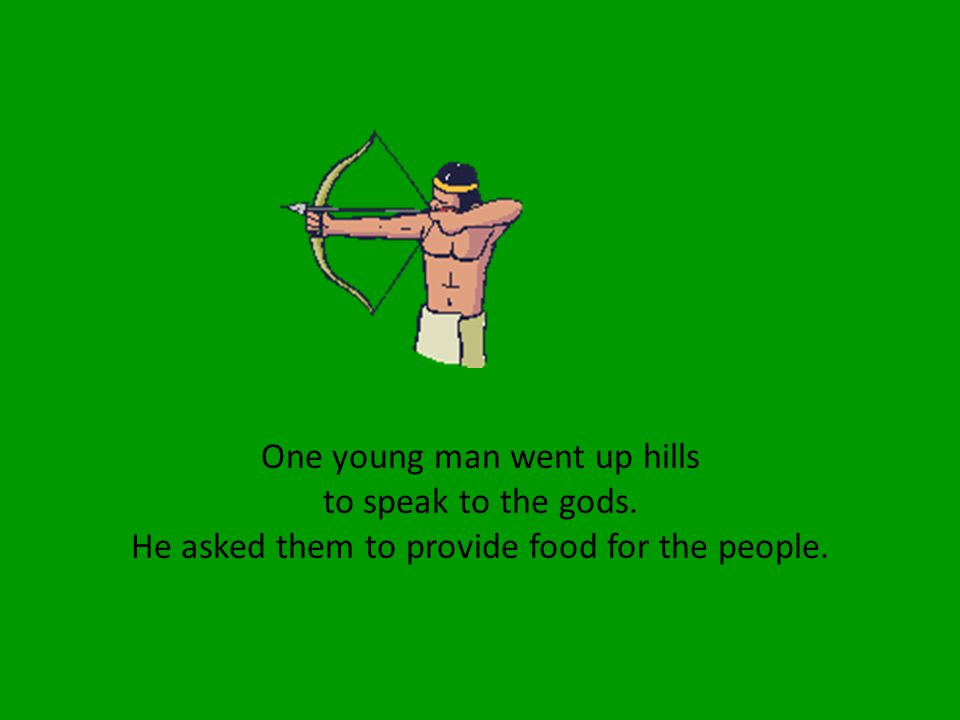 One young man went up hills to speak to the gods. He asked them to provide food for the people.