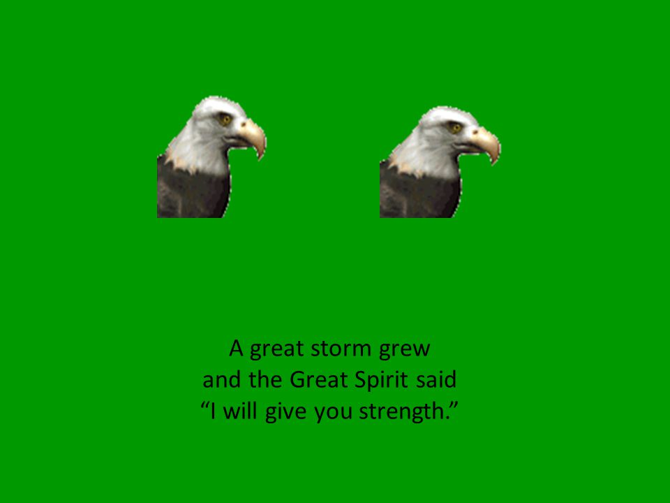 A great storm grew and the Great Spirit said I will give you strength.