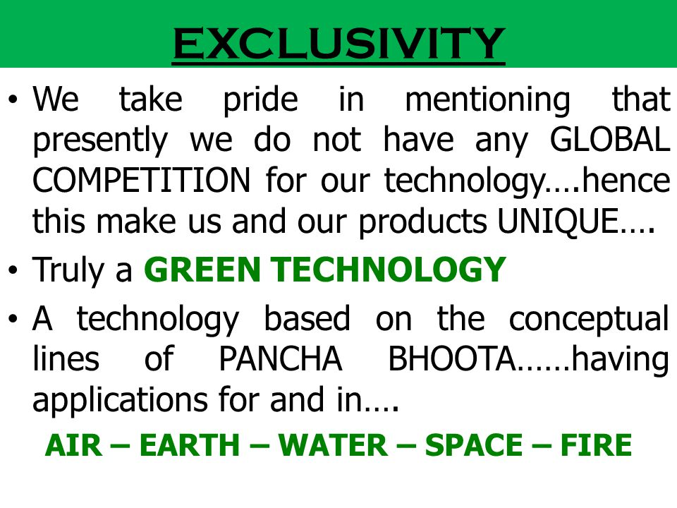 EXCLUSIVITY We take pride in mentioning that presently we do not have any GLOBAL COMPETITION for our technology….hence this make us and our products U