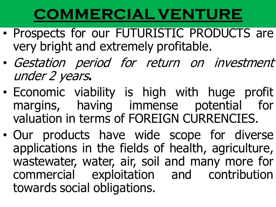 COMMERCIAL VENTURE Prospects for our FUTURISTIC PRODUCTS are very bright and extremely profitable.