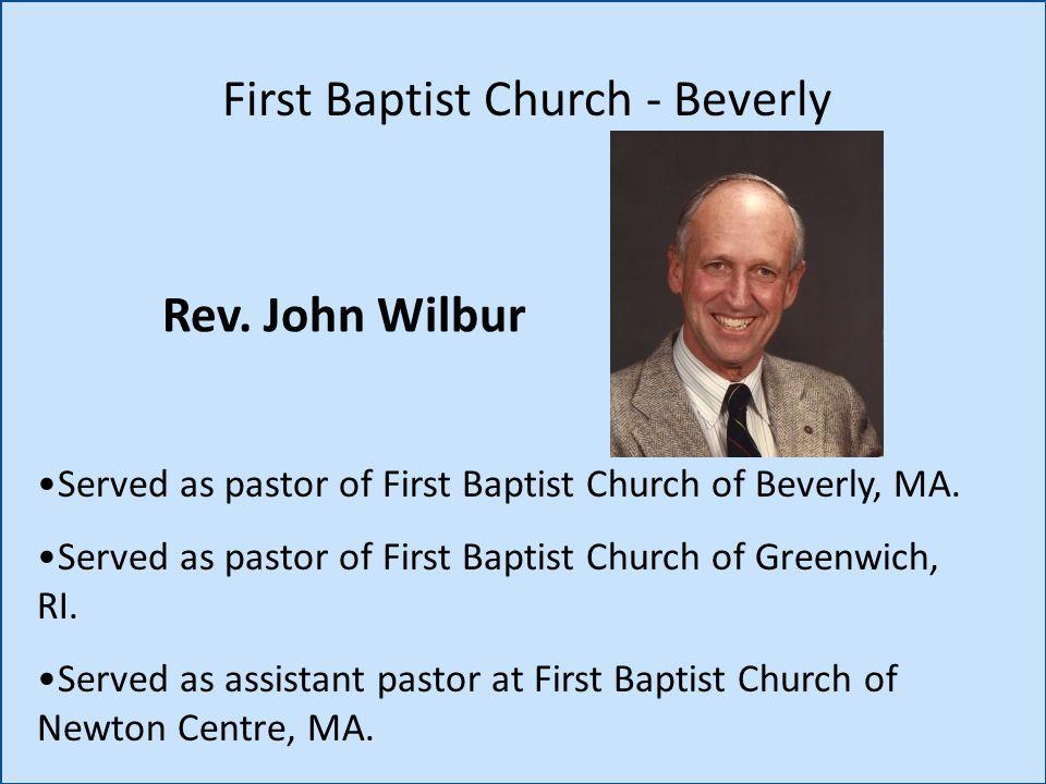 Rev. John Wilbur First Baptist Church - Beverly Served as pastor of First Baptist Church of Beverly, MA. Served as pastor of First Baptist Church of G