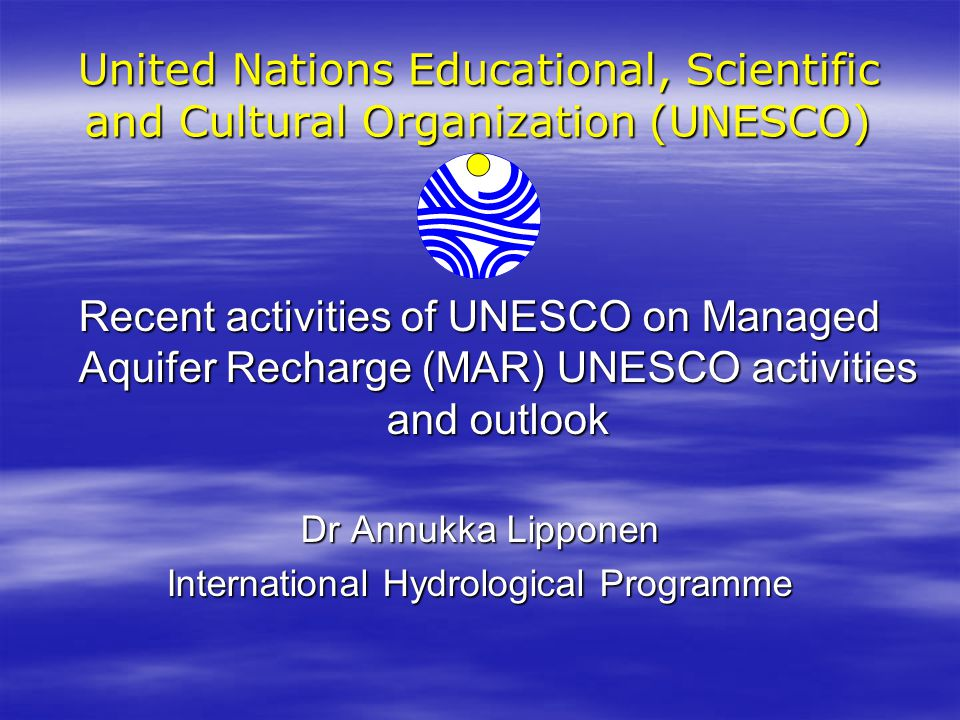 United Nations Educational, Scientific and Cultural Organization (UNESCO) Recent activities of UNESCO on Managed Aquifer Recharge (MAR) UNESCO activities and outlook Dr Annukka Lipponen International Hydrological Programme