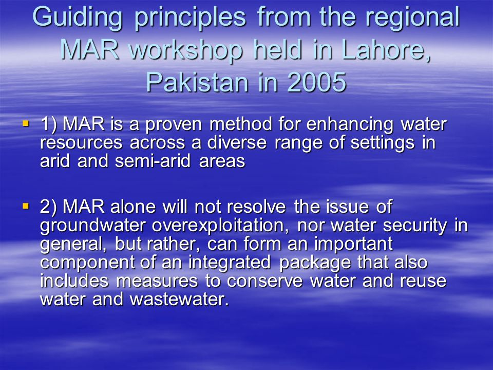Guiding principles from the regional MAR workshop held in Lahore, Pakistan in 2005  1) MAR is a proven method for enhancing water resources across a diverse range of settings in arid and semi-arid areas  2) MAR alone will not resolve the issue of groundwater overexploitation, nor water security in general, but rather, can form an important component of an integrated package that also includes measures to conserve water and reuse water and wastewater.