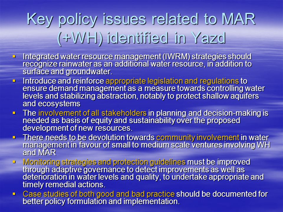 Key policy issues related to MAR (+WH) identified in Yazd  Integrated water resource management (IWRM) strategies should recognize rainwater as an additional water resource, in addition to surface and groundwater.