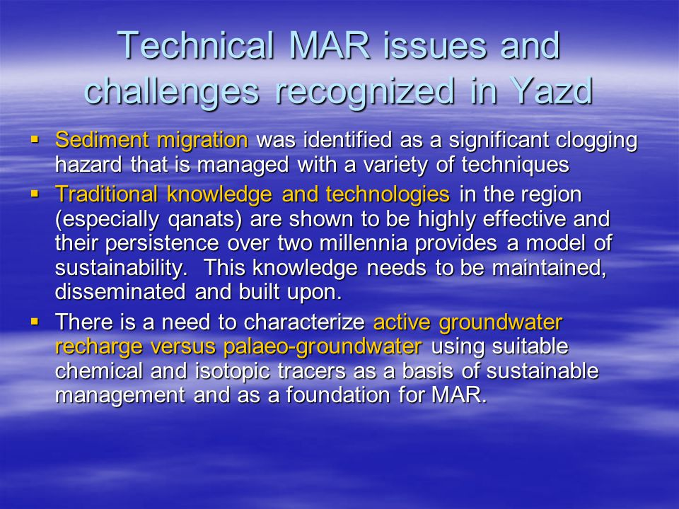 Technical MAR issues and challenges recognized in Yazd  Sediment migration was identified as a significant clogging hazard that is managed with a variety of techniques  Traditional knowledge and technologies in the region (especially qanats) are shown to be highly effective and their persistence over two millennia provides a model of sustainability.