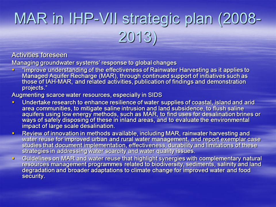 MAR in IHP-VII strategic plan (2008- 2013) Activities foreseen Managing groundwater systems response to global changes  Improve understanding of the effectiveness of Rainwater Harvesting as it applies to Managed Aquifer Recharge (MAR), through continued support of initiatives such as those of IAH-MAR, and related activities, publication of findings and demonstration projects. Augmenting scarce water resources, especially in SIDS  Undertake research to enhance resilience of water supplies of coastal, island and arid area communities, to mitigate saline intrusion and land subsidence, to flush saline aquifers using low energy methods, such as MAR, to find uses for desalination brines or ways of safely disposing of these in inland areas, and to evaluate the environmental impact of large scale desalination.