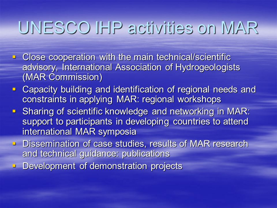 UNESCO IHP activities on MAR  Close cooperation with the main technical/scientific advisory, International Association of Hydrogeologists (MAR Commission)  Capacity building and identification of regional needs and constraints in applying MAR: regional workshops  Sharing of scientific knowledge and networking in MAR: support to participants in developing countries to attend international MAR symposia  Dissemination of case studies, results of MAR research and technical guidance: publications  Development of demonstration projects