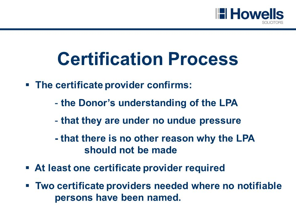 Certification Process  The certificate provider confirms: - the Donor's understanding of the LPA - that they are under no undue pressure - that there is no other reason why the LPA should not be made  At least one certificate provider required  Two certificate providers needed where no notifiable persons have been named.