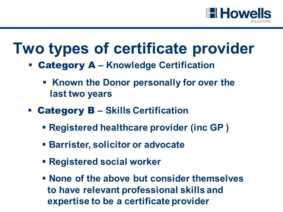 Two types of certificate provider  Category A – Knowledge Certification  Known the Donor personally for over the last two years  Category B – Skills Certification  Registered healthcare provider (inc GP )  Barrister, solicitor or advocate  Registered social worker  None of the above but consider themselves to have relevant professional skills and expertise to be a certificate provider