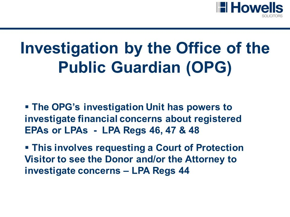 Investigation by the Office of the Public Guardian (OPG)  The OPG's investigation Unit has powers to investigate financial concerns about registered EPAs or LPAs - LPA Regs 46, 47 & 48  This involves requesting a Court of Protection Visitor to see the Donor and/or the Attorney to investigate concerns – LPA Regs 44