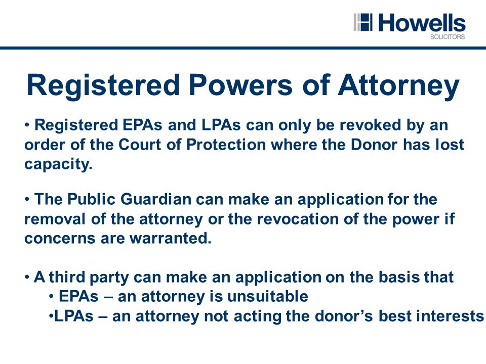 Registered Powers of Attorney Registered EPAs and LPAs can only be revoked by an order of the Court of Protection where the Donor has lost capacity.