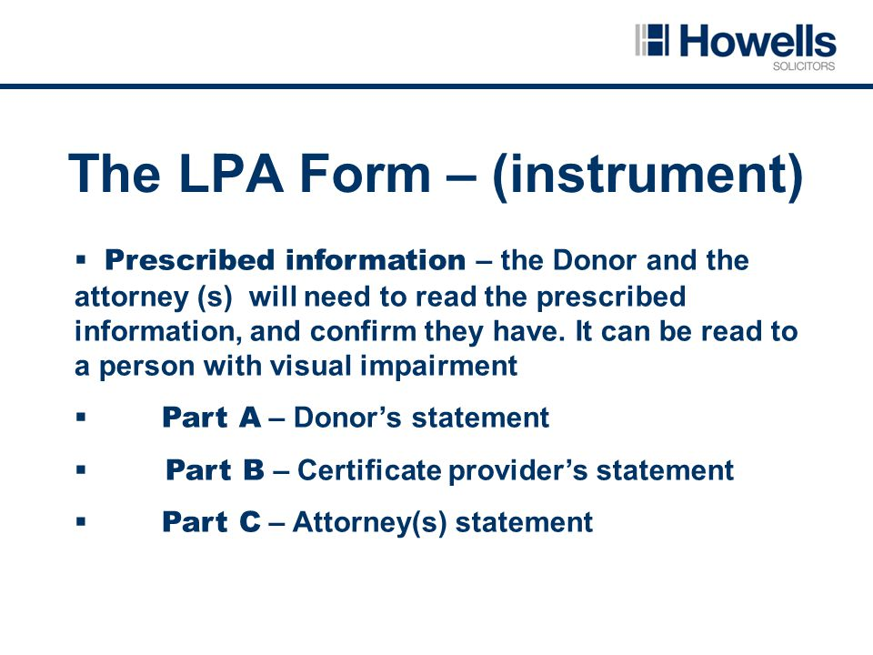 The LPA Form – (instrument)  Prescribed information – the Donor and the attorney (s) will need to read the prescribed information, and confirm they have.