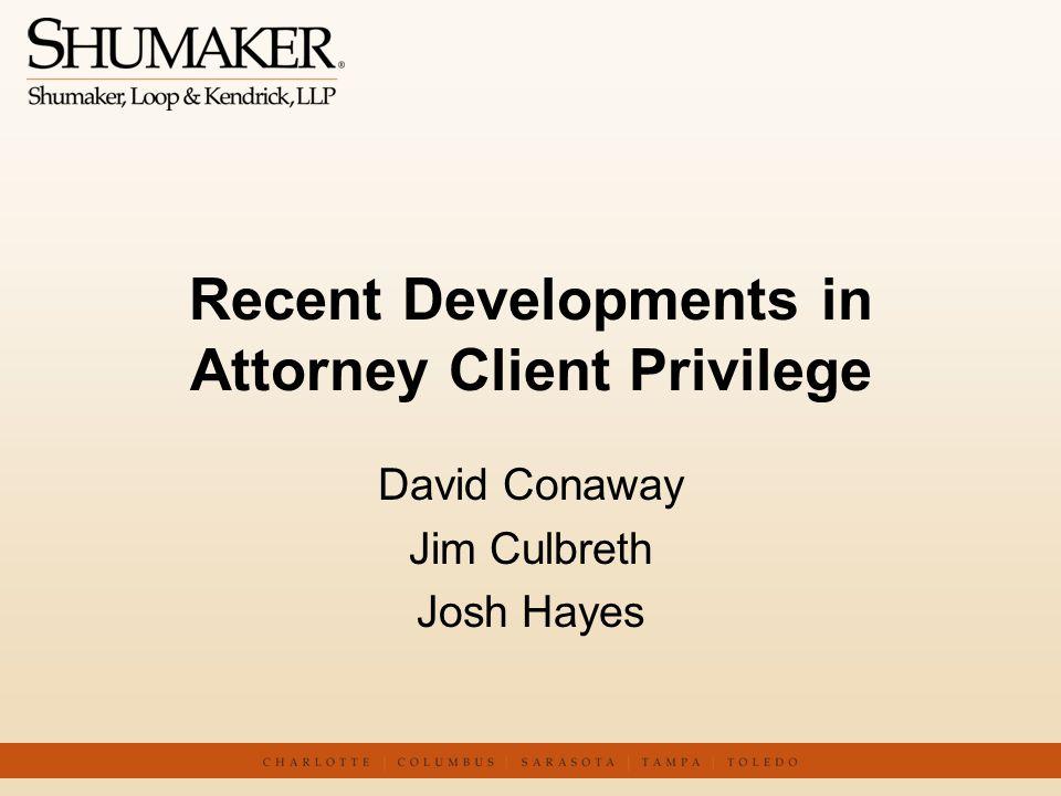 Recent Developments in Attorney Client Privilege David Conaway Jim Culbreth Josh Hayes
