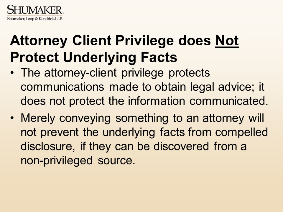 Attorney Client Privilege does Not Protect Underlying Facts The attorney-client privilege protects communications made to obtain legal advice; it does not protect the information communicated.