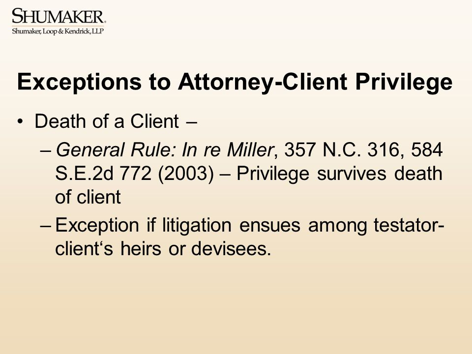 Exceptions to Attorney-Client Privilege Death of a Client – –General Rule: In re Miller, 357 N.C.