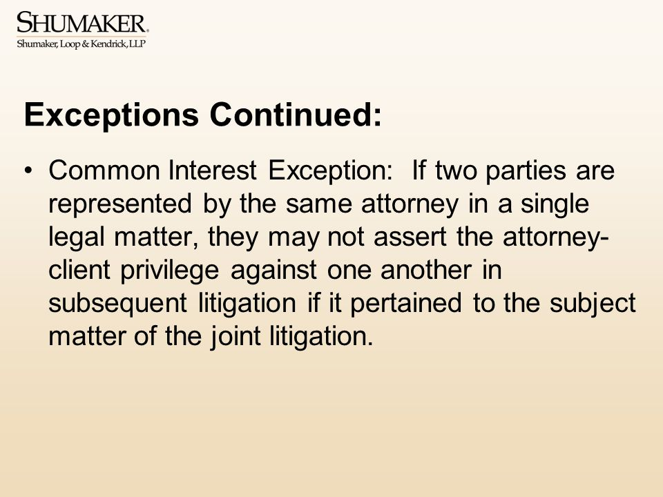 Exceptions Continued: Common Interest Exception: If two parties are represented by the same attorney in a single legal matter, they may not assert the attorney- client privilege against one another in subsequent litigation if it pertained to the subject matter of the joint litigation.