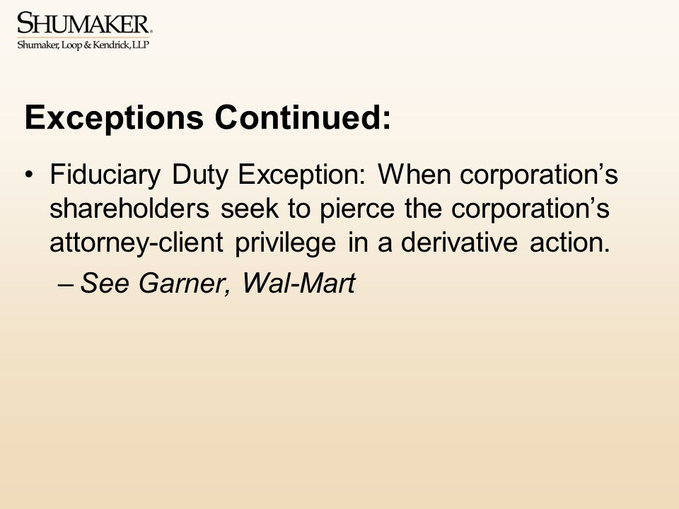 Exceptions Continued: Fiduciary Duty Exception: When corporation's shareholders seek to pierce the corporation's attorney-client privilege in a derivative action.