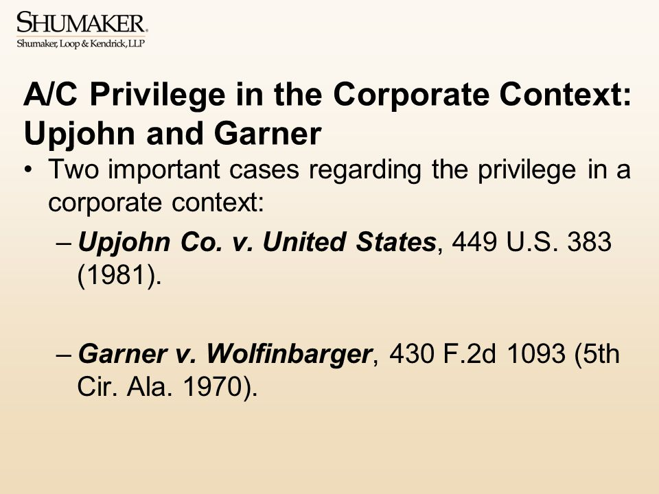 A/C Privilege in the Corporate Context: Upjohn and Garner Two important cases regarding the privilege in a corporate context: –Upjohn Co.