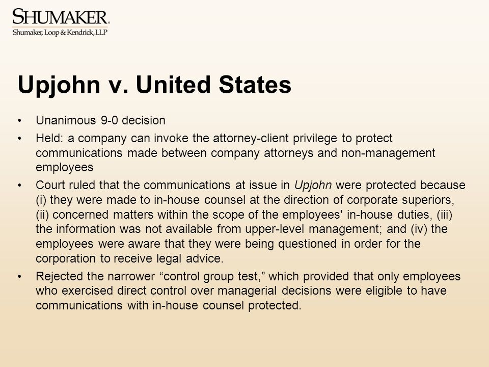 Upjohn v. United States Unanimous 9-0 decision Held: a company can invoke the attorney-client privilege to protect communications made between company