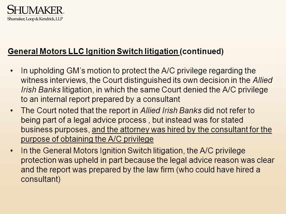 In upholding GM's motion to protect the A/C privilege regarding the witness interviews, the Court distinguished its own decision in the Allied Irish Banks litigation, in which the same Court denied the A/C privilege to an internal report prepared by a consultant The Court noted that the report in Allied Irish Banks did not refer to being part of a legal advice process, but instead was for stated business purposes, and the attorney was hired by the consultant for the purpose of obtaining the A/C privilege In the General Motors Ignition Switch litigation, the A/C privilege protection was upheld in part because the legal advice reason was clear and the report was prepared by the law firm (who could have hired a consultant) General Motors LLC Ignition Switch litigation (continued)