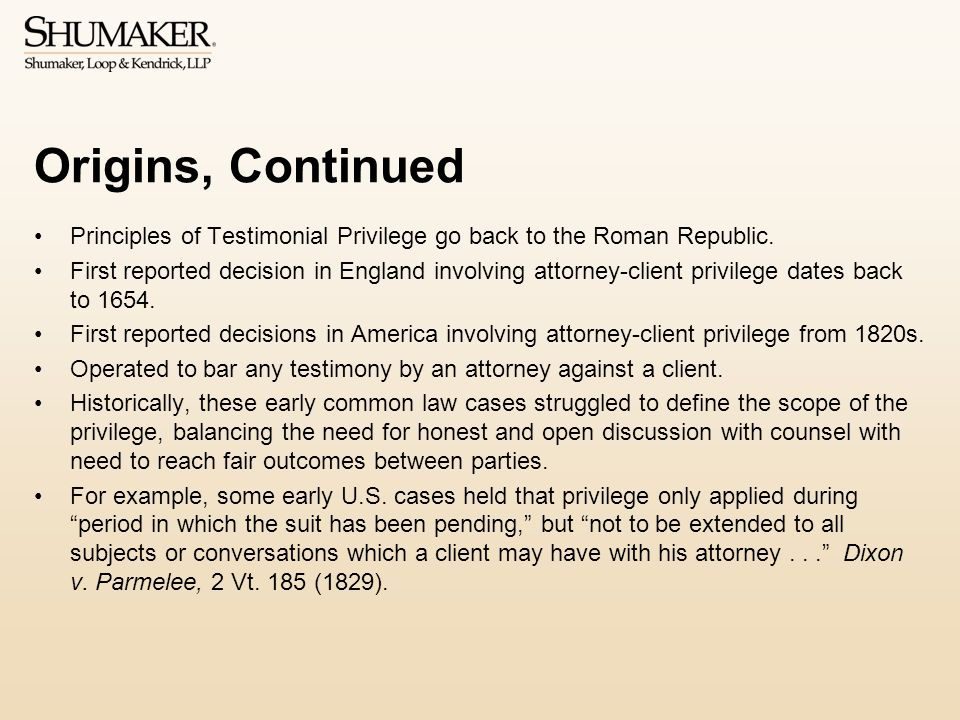 Origins, Continued Principles of Testimonial Privilege go back to the Roman Republic. First reported decision in England involving attorney-client pri