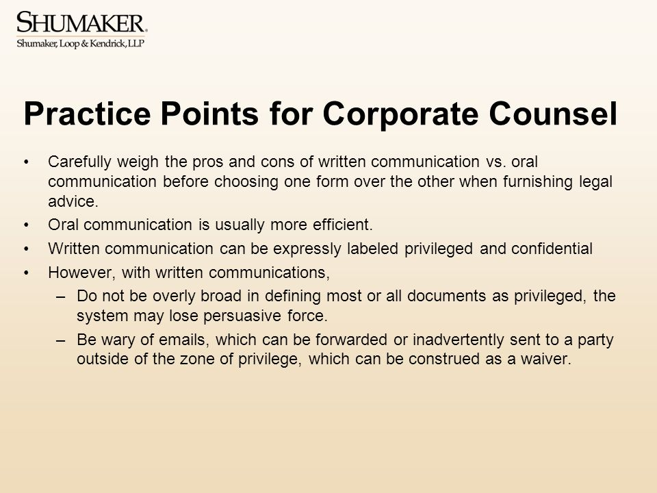 Practice Points for Corporate Counsel Carefully weigh the pros and cons of written communication vs.