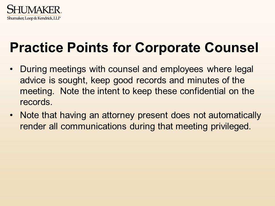 Practice Points for Corporate Counsel During meetings with counsel and employees where legal advice is sought, keep good records and minutes of the meeting.