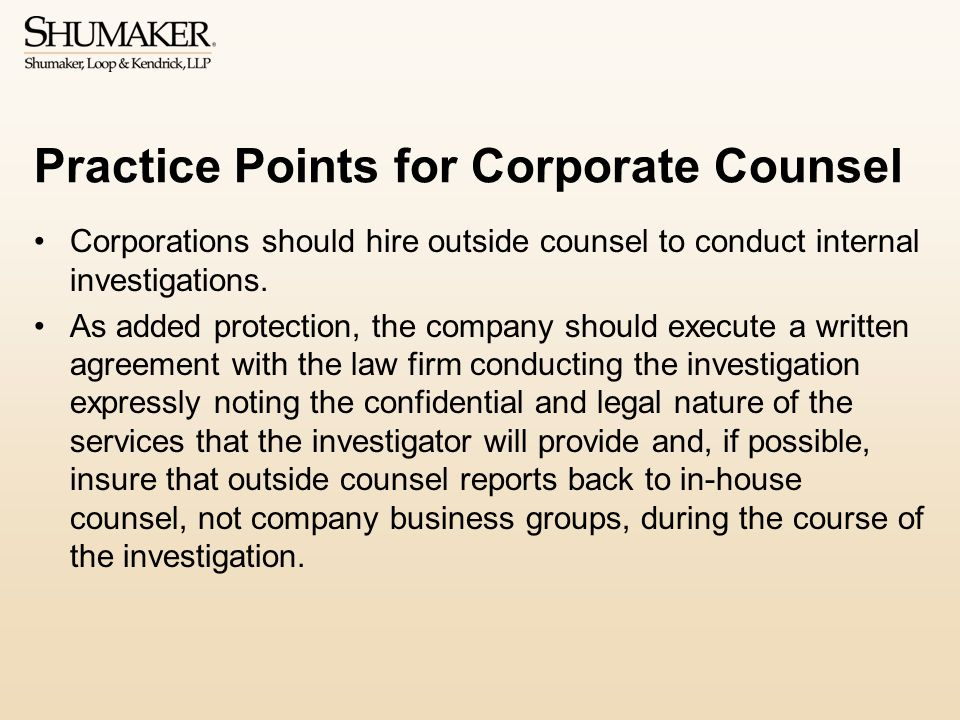 Practice Points for Corporate Counsel Corporations should hire outside counsel to conduct internal investigations.