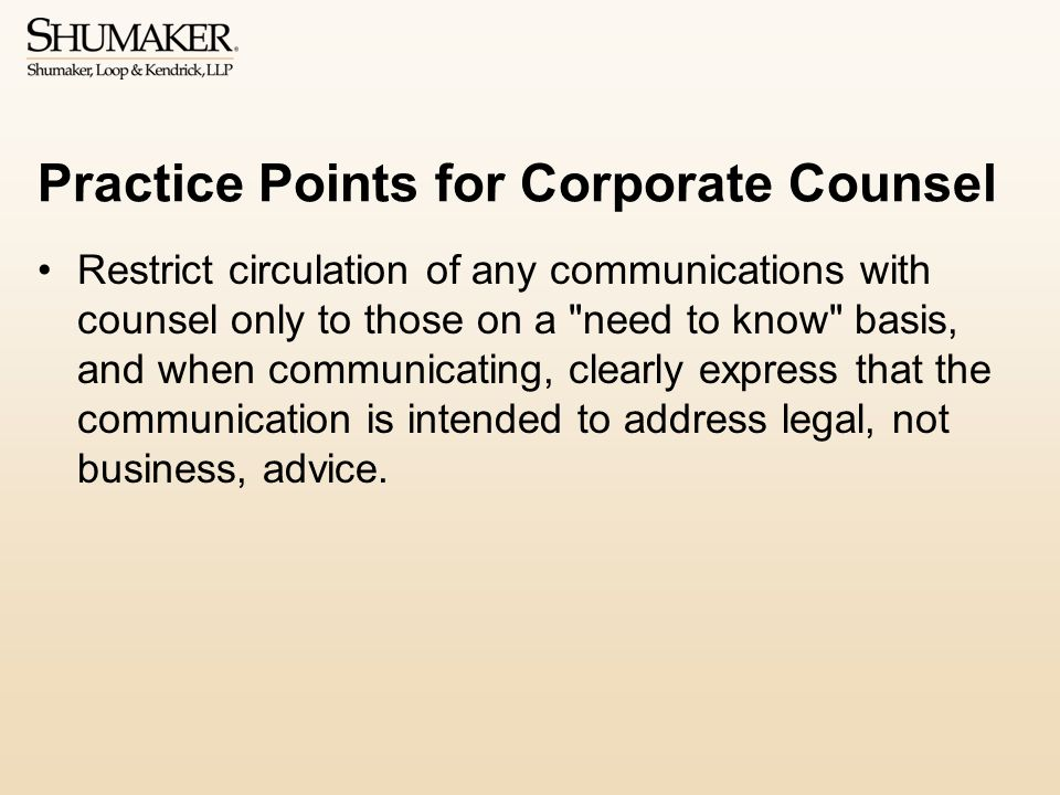 Practice Points for Corporate Counsel Restrict circulation of any communications with counsel only to those on a need to know basis, and when communicating, clearly express that the communication is intended to address legal, not business, advice.