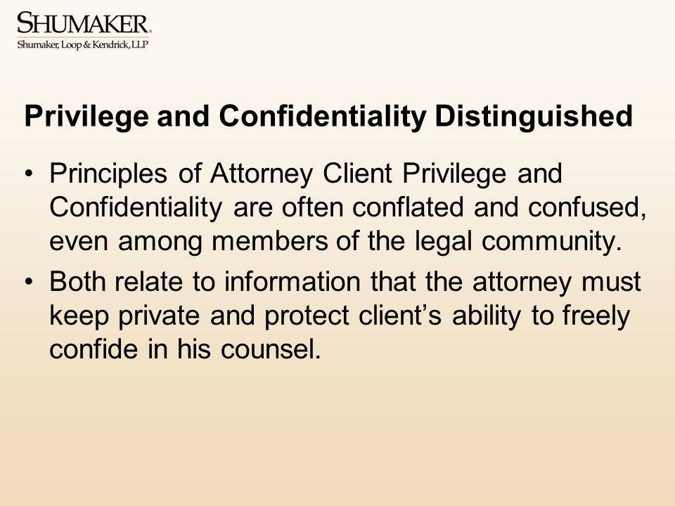Privilege and Confidentiality Distinguished Principles of Attorney Client Privilege and Confidentiality are often conflated and confused, even among members of the legal community.