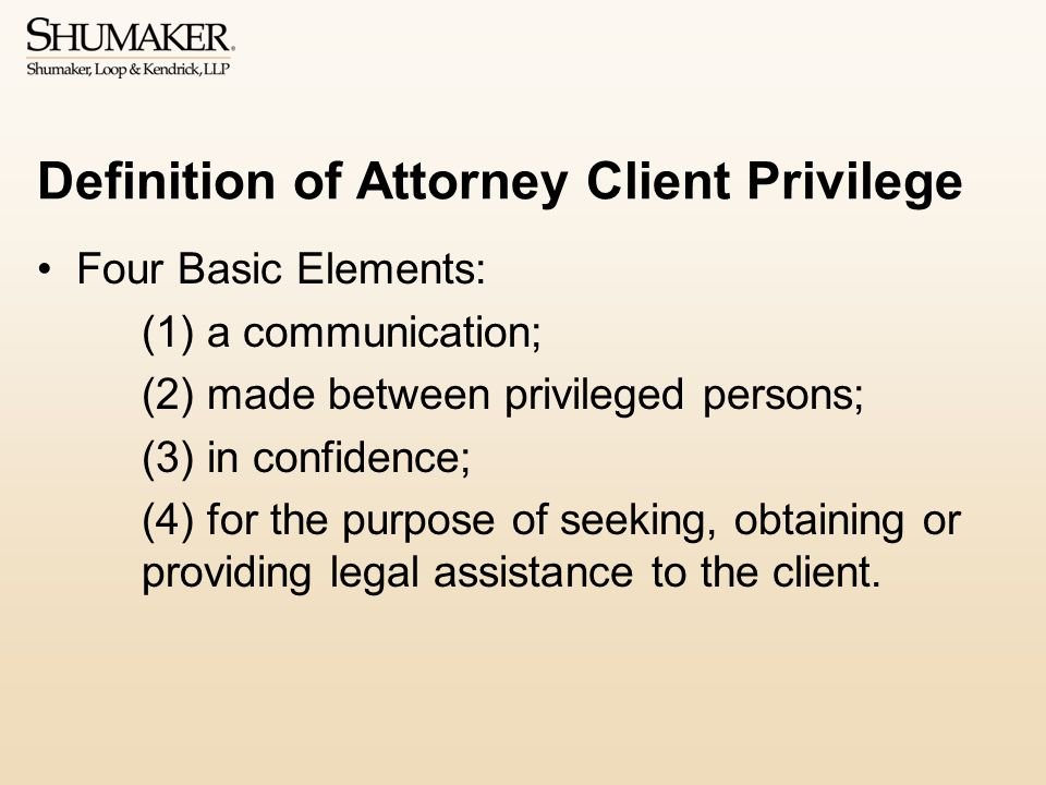 Definition of Attorney Client Privilege Four Basic Elements: (1) a communication; (2) made between privileged persons; (3) in confidence; (4) for the purpose of seeking, obtaining or providing legal assistance to the client.