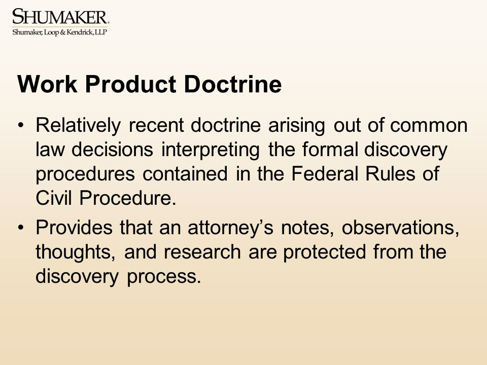 Work Product Doctrine Relatively recent doctrine arising out of common law decisions interpreting the formal discovery procedures contained in the Federal Rules of Civil Procedure.