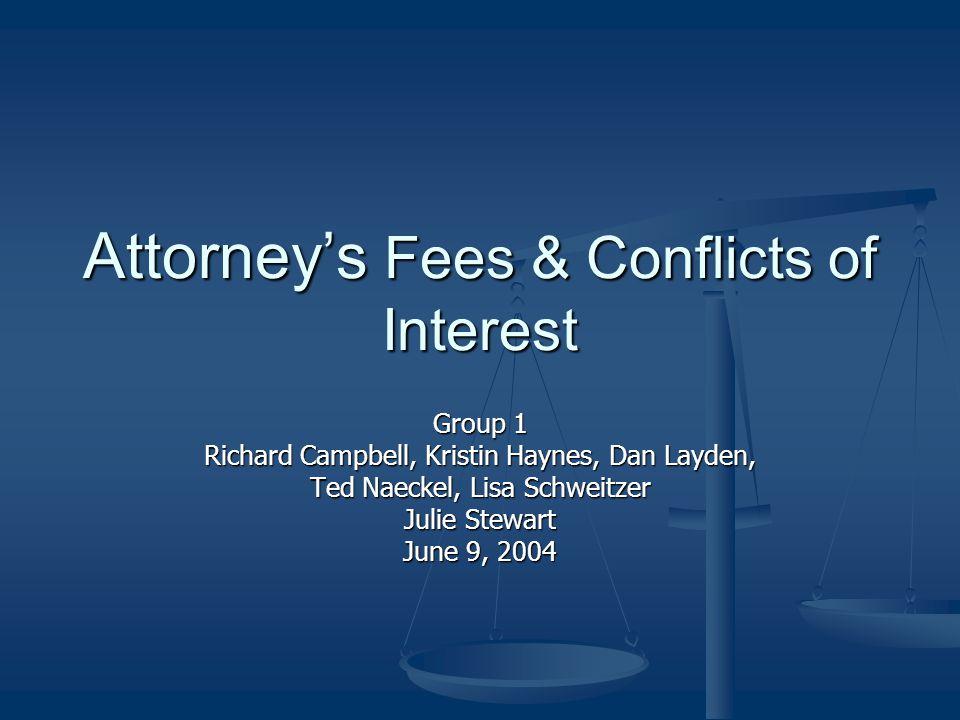 Attorney's Fees & Conflicts of Interest Group 1 Richard Campbell, Kristin Haynes, Dan Layden, Ted Naeckel, Lisa Schweitzer Julie Stewart June 9, 2004