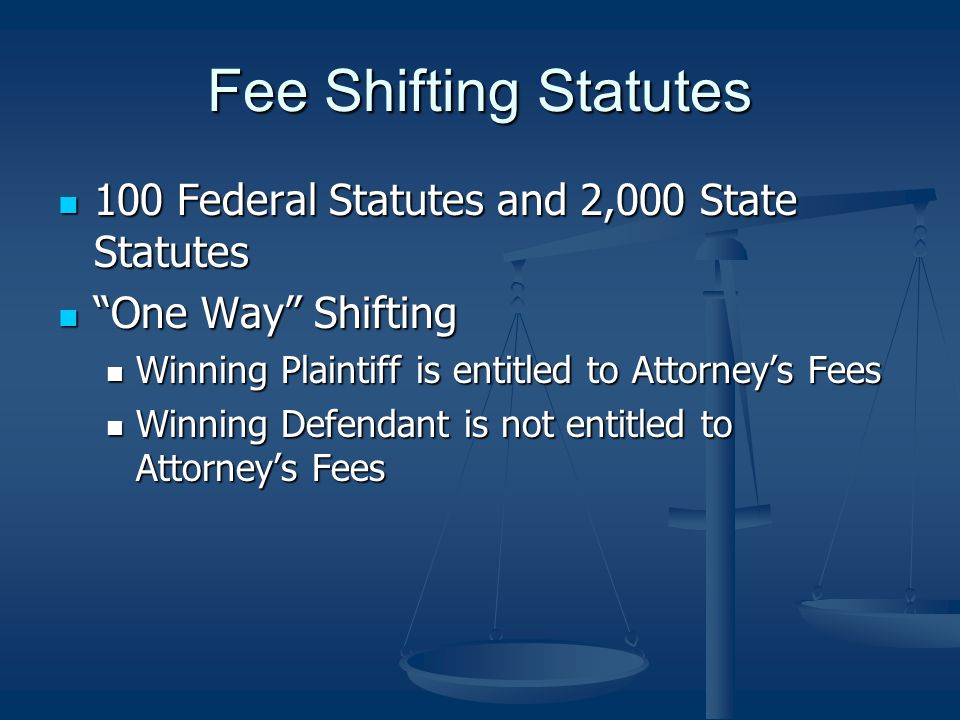 Fee Shifting Statutes 100 Federal Statutes and 2,000 State Statutes 100 Federal Statutes and 2,000 State Statutes One Way Shifting One Way Shifting Winning Plaintiff is entitled to Attorney's Fees Winning Plaintiff is entitled to Attorney's Fees Winning Defendant is not entitled to Attorney's Fees Winning Defendant is not entitled to Attorney's Fees