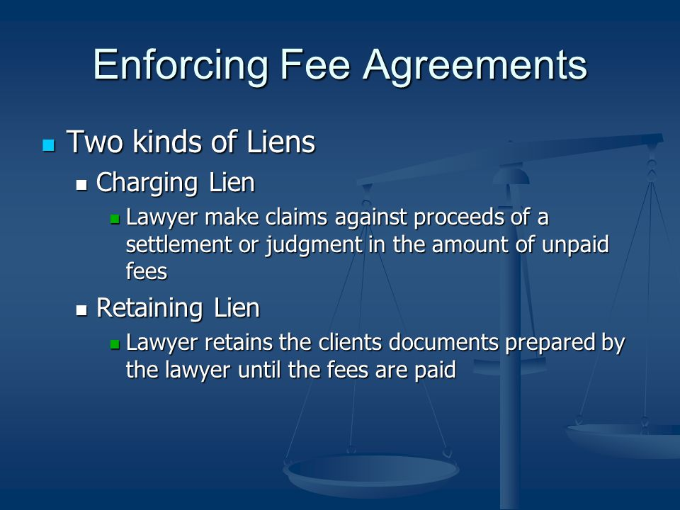 Enforcing Fee Agreements Two kinds of Liens Two kinds of Liens Charging Lien Charging Lien Lawyer make claims against proceeds of a settlement or judgment in the amount of unpaid fees Lawyer make claims against proceeds of a settlement or judgment in the amount of unpaid fees Retaining Lien Retaining Lien Lawyer retains the clients documents prepared by the lawyer until the fees are paid Lawyer retains the clients documents prepared by the lawyer until the fees are paid