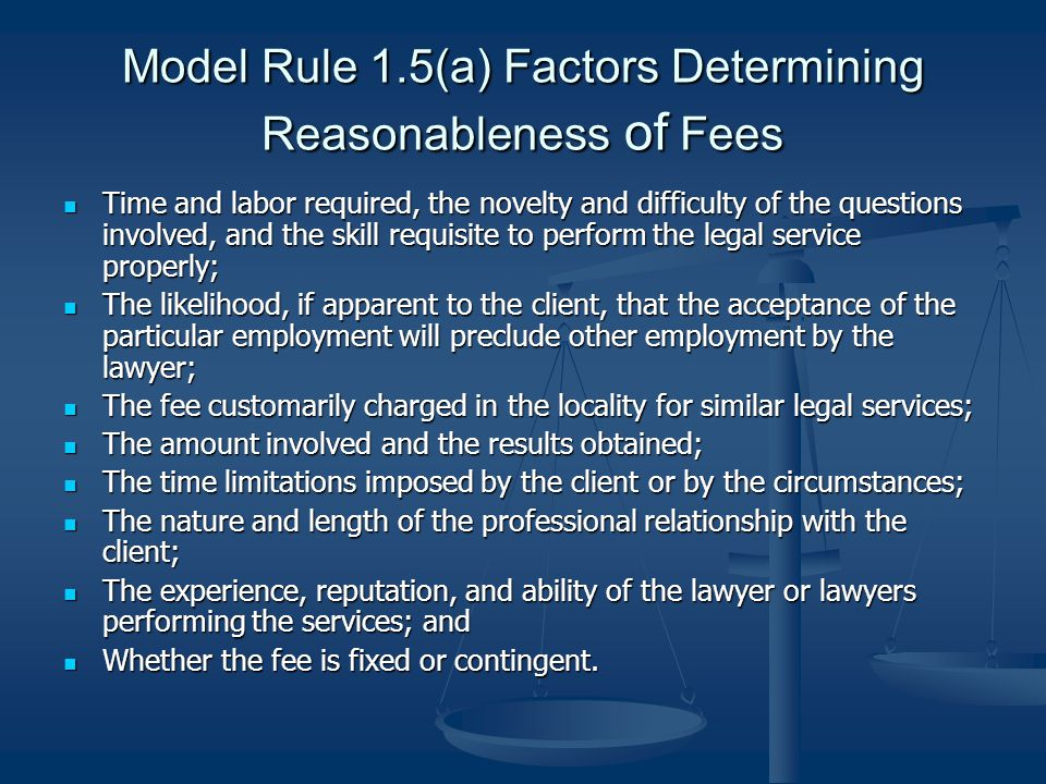 Model Rule 1.5(a) Factors Determining Reasonableness of Fees Time and labor required, the novelty and difficulty of the questions involved, and the skill requisite to perform the legal service properly; Time and labor required, the novelty and difficulty of the questions involved, and the skill requisite to perform the legal service properly; The likelihood, if apparent to the client, that the acceptance of the particular employment will preclude other employment by the lawyer; The likelihood, if apparent to the client, that the acceptance of the particular employment will preclude other employment by the lawyer; The fee customarily charged in the locality for similar legal services; The fee customarily charged in the locality for similar legal services; The amount involved and the results obtained; The amount involved and the results obtained; The time limitations imposed by the client or by the circumstances; The time limitations imposed by the client or by the circumstances; The nature and length of the professional relationship with the client; The nature and length of the professional relationship with the client; The experience, reputation, and ability of the lawyer or lawyers performing the services; and The experience, reputation, and ability of the lawyer or lawyers performing the services; and Whether the fee is fixed or contingent.