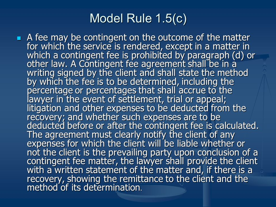 Model Rule 1.5(c) A fee may be contingent on the outcome of the matter for which the service is rendered, except in a matter in which a contingent fee is prohibited by paragraph (d) or other law.