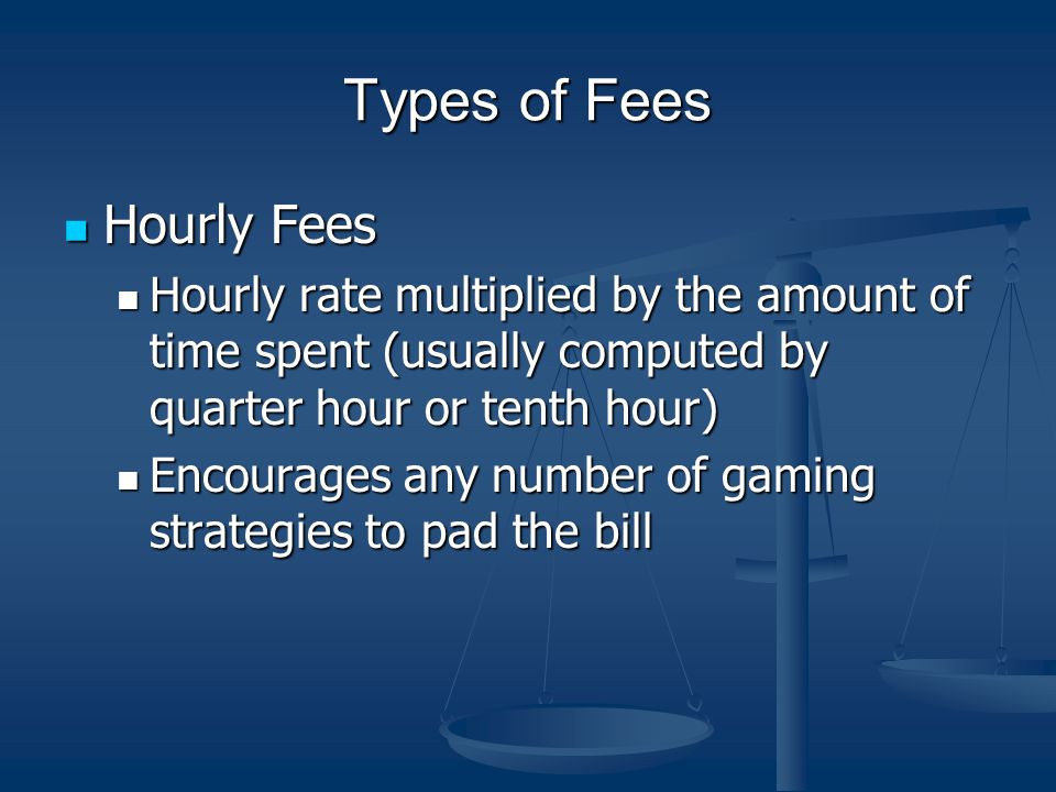 Types of Fees Hourly Fees Hourly Fees Hourly rate multiplied by the amount of time spent (usually computed by quarter hour or tenth hour) Hourly rate multiplied by the amount of time spent (usually computed by quarter hour or tenth hour) Encourages any number of gaming strategies to pad the bill Encourages any number of gaming strategies to pad the bill