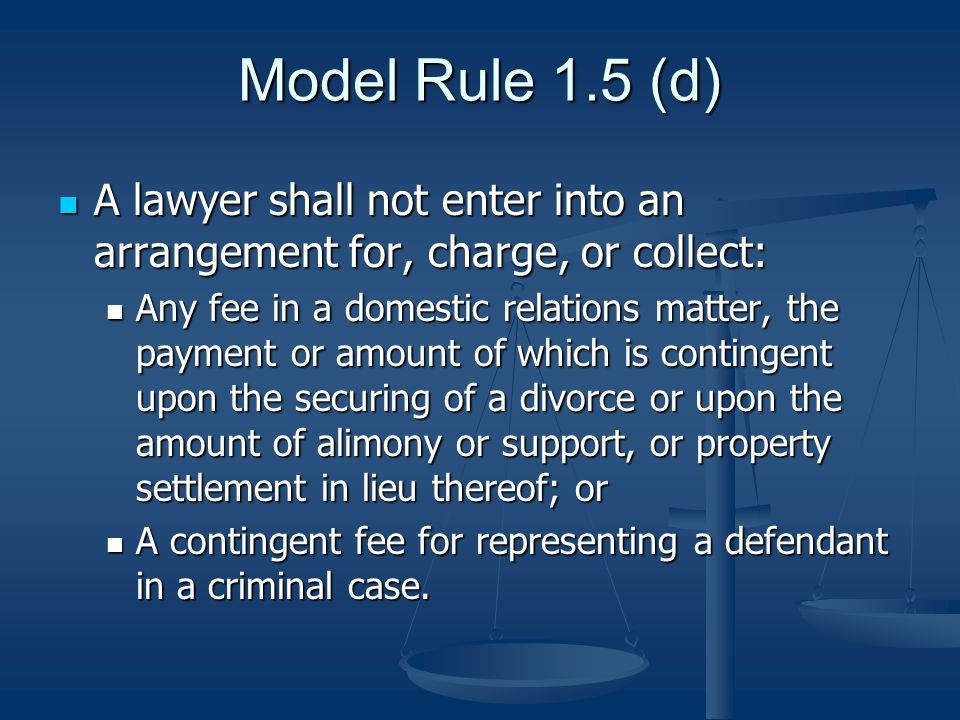 Model Rule 1.5 (d) A lawyer shall not enter into an arrangement for, charge, or collect: A lawyer shall not enter into an arrangement for, charge, or collect: Any fee in a domestic relations matter, the payment or amount of which is contingent upon the securing of a divorce or upon the amount of alimony or support, or property settlement in lieu thereof; or Any fee in a domestic relations matter, the payment or amount of which is contingent upon the securing of a divorce or upon the amount of alimony or support, or property settlement in lieu thereof; or A contingent fee for representing a defendant in a criminal case.