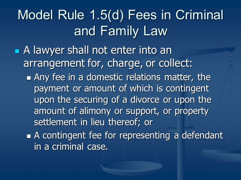 Model Rule 1.5(d) Fees in Criminal and Family Law A lawyer shall not enter into an arrangement for, charge, or collect: A lawyer shall not enter into an arrangement for, charge, or collect: Any fee in a domestic relations matter, the payment or amount of which is contingent upon the securing of a divorce or upon the amount of alimony or support, or property settlement in lieu thereof; or Any fee in a domestic relations matter, the payment or amount of which is contingent upon the securing of a divorce or upon the amount of alimony or support, or property settlement in lieu thereof; or A contingent fee for representing a defendant in a criminal case.
