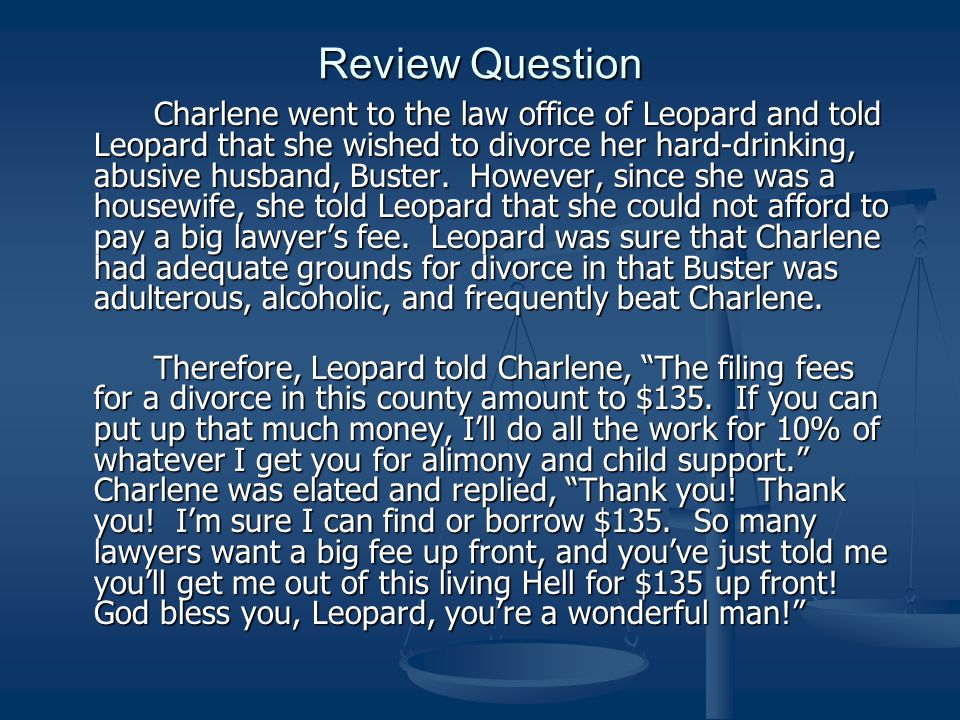 Review Question Charlene went to the law office of Leopard and told Leopard that she wished to divorce her hard-drinking, abusive husband, Buster.