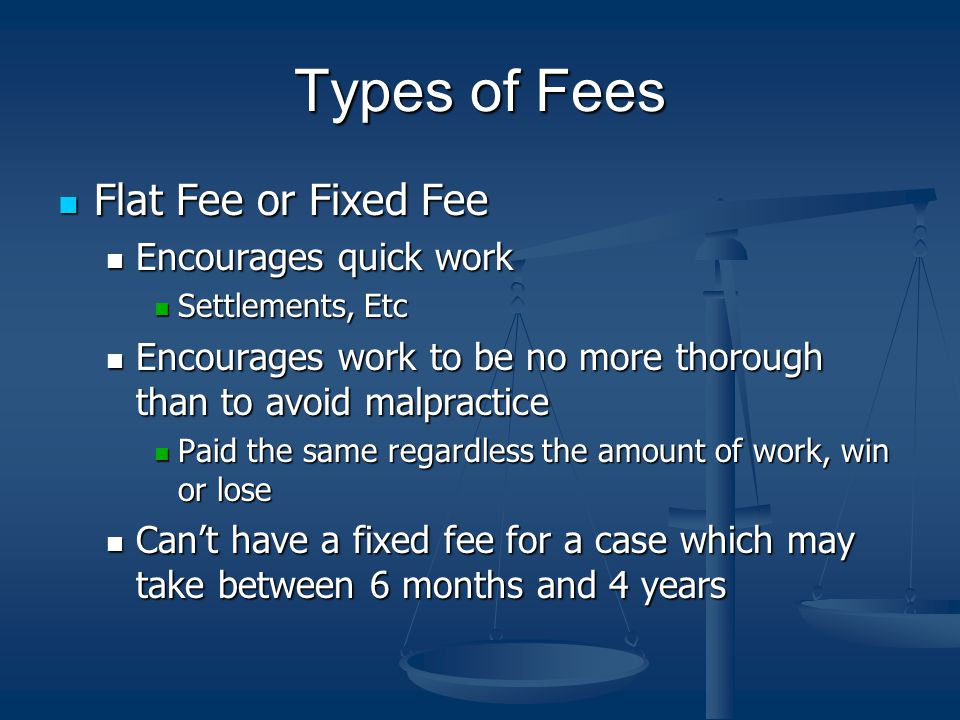 Types of Fees Flat Fee or Fixed Fee Flat Fee or Fixed Fee Encourages quick work Encourages quick work Settlements, Etc Settlements, Etc Encourages work to be no more thorough than to avoid malpractice Encourages work to be no more thorough than to avoid malpractice Paid the same regardless the amount of work, win or lose Paid the same regardless the amount of work, win or lose Can't have a fixed fee for a case which may take between 6 months and 4 years Can't have a fixed fee for a case which may take between 6 months and 4 years