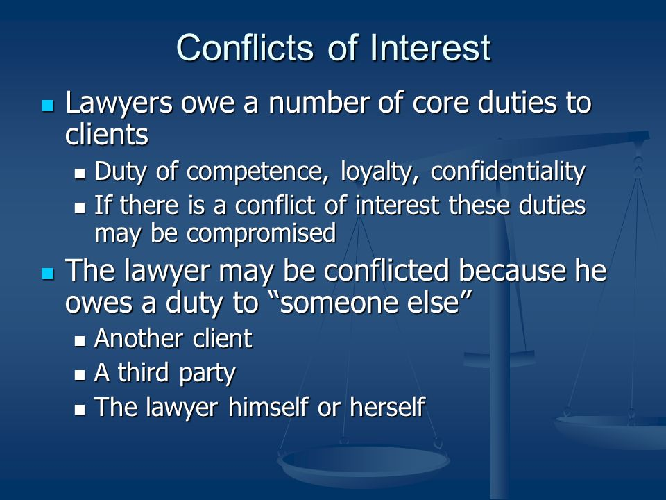 Conflicts of Interest Lawyers owe a number of core duties to clients Lawyers owe a number of core duties to clients Duty of competence, loyalty, confidentiality Duty of competence, loyalty, confidentiality If there is a conflict of interest these duties may be compromised If there is a conflict of interest these duties may be compromised The lawyer may be conflicted because he owes a duty to someone else The lawyer may be conflicted because he owes a duty to someone else Another client Another client A third party A third party The lawyer himself or herself The lawyer himself or herself